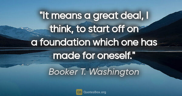 "Booker T. Washington quote: ""It means a great deal, I think, to start off on a foundation..."""