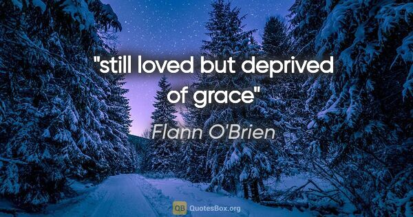 "Flann O'Brien quote: ""still loved but deprived of grace"""