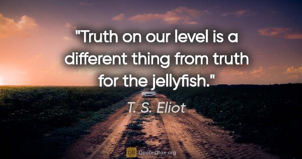 "T. S. Eliot quote: ""Truth on our level is a different thing from truth for the..."""