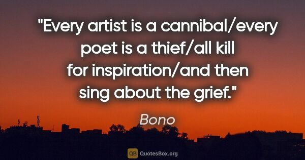 "Bono quote: ""Every artist is a cannibal/every poet is a thief/all kill for..."""