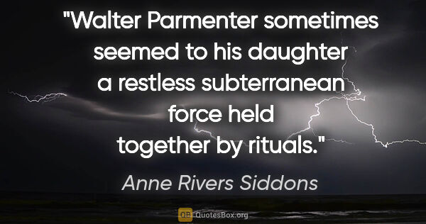 "Anne Rivers Siddons quote: ""Walter Parmenter sometimes seemed to his daughter a restless..."""