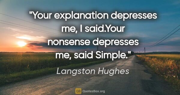 "Langston Hughes quote: ""Your explanation depresses me,"" I said.""Your nonsense..."""