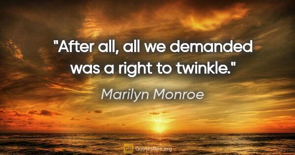 "Marilyn Monroe quote: ""After all, all we demanded was a right to twinkle."""