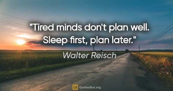 "Walter Reisch quote: ""Tired minds don't plan well. Sleep first, plan later."""