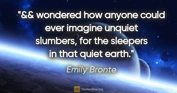 "Emily Bronte quote: ""&& wondered how anyone could ever imagine unquiet slumbers,..."""