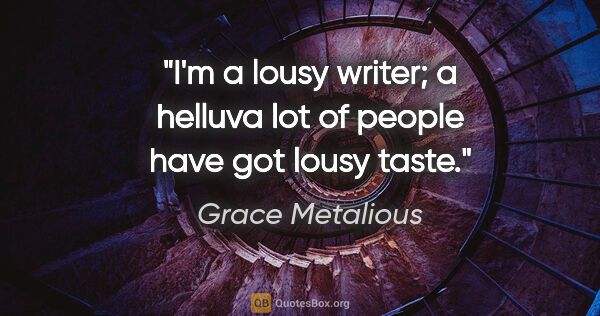 "Grace Metalious quote: ""I'm a lousy writer; a helluva lot of people have got lousy taste."""