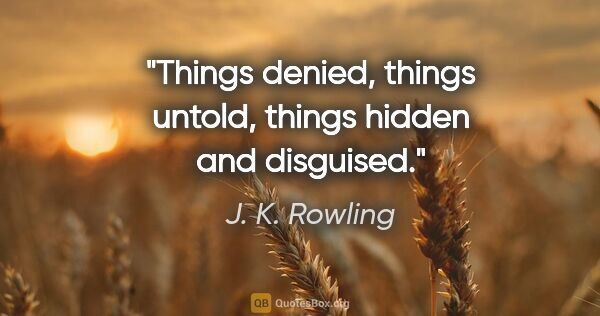 "J. K. Rowling quote: ""Things denied, things untold, things hidden and disguised."""