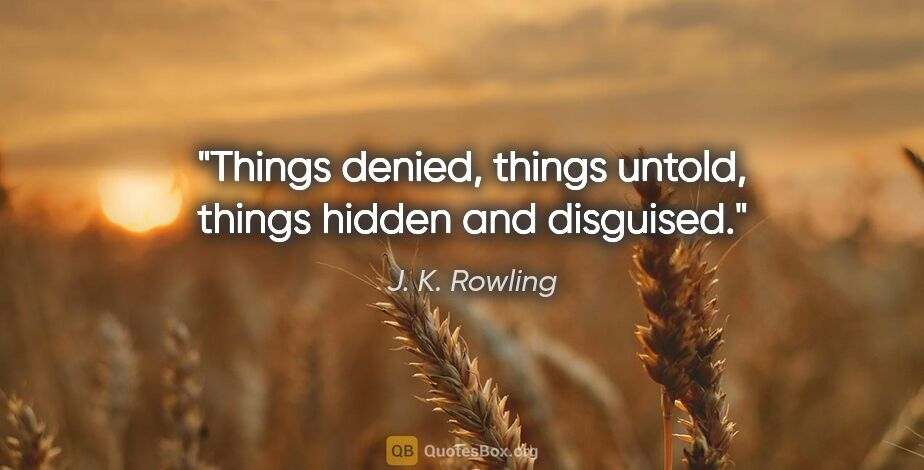 """J. K. Rowling quote: """"Things denied, things untold, things hidden and disguised."""""""