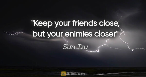 "Sun Tzu quote: ""Keep your friends close, but your enimies closer"""