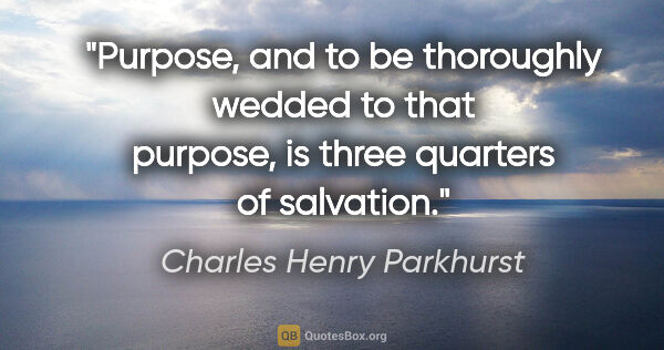 "Charles Henry Parkhurst quote: ""Purpose, and to be thoroughly wedded to that purpose, is three..."""