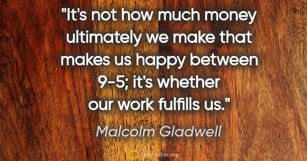 "Malcolm Gladwell quote: ""It's not how much money ultimately we make that makes us happy..."""