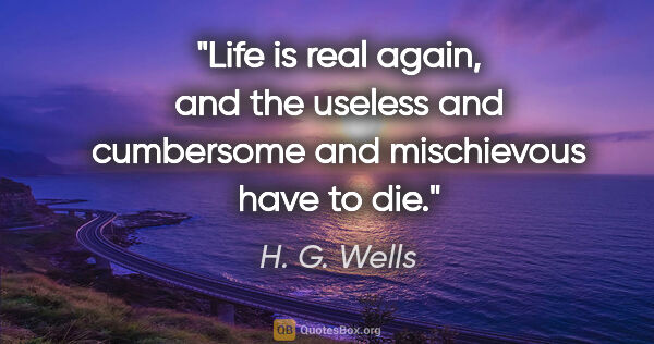 "H. G. Wells quote: ""Life is real again, and the useless and cumbersome and..."""