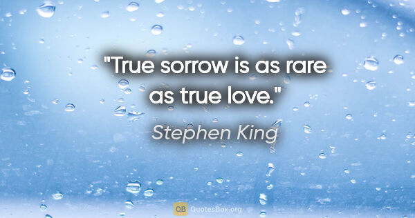"Stephen King quote: ""True sorrow is as rare as true love."""