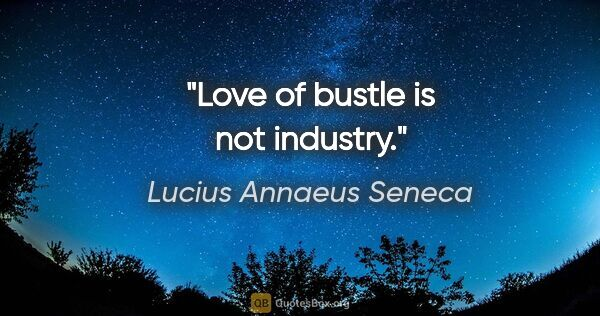 "Lucius Annaeus Seneca quote: ""Love of bustle is not industry."""
