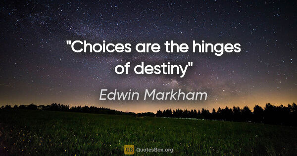 "Edwin Markham quote: ""Choices are the hinges of destiny"""