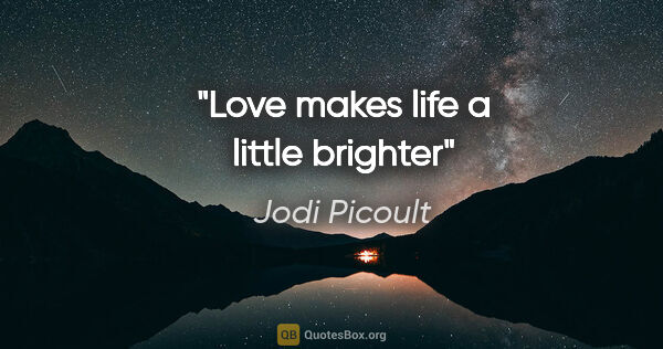 "Jodi Picoult quote: ""Love makes life a little brighter"""