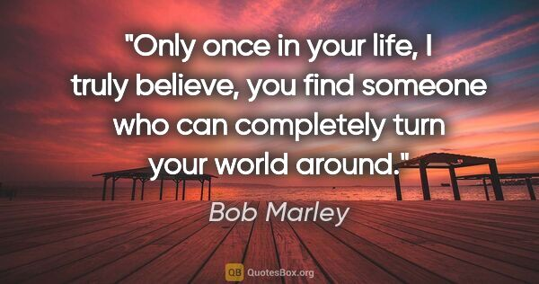 "Bob Marley quote: ""Only once in your life, I truly believe, you find someone who..."""