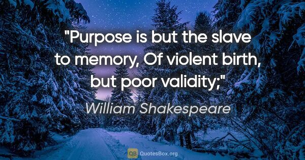 "William Shakespeare quote: ""Purpose is but the slave to memory, Of violent birth, but poor..."""