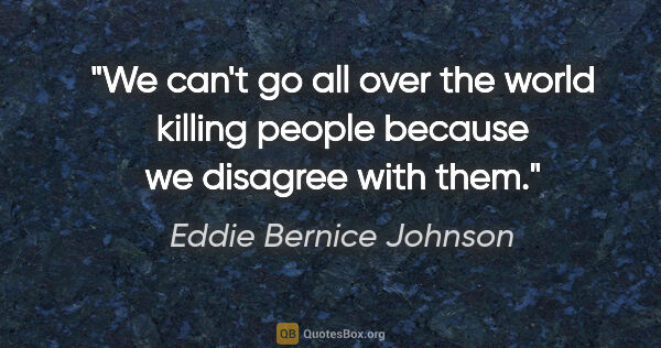 "Eddie Bernice Johnson quote: ""We can't go all over the world killing people because we..."""