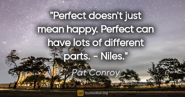 "Pat Conroy quote: ""Perfect doesn't just mean happy. Perfect can have lots of..."""