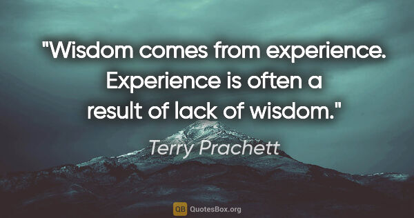 "Terry Prachett quote: ""Wisdom comes from experience. Experience is often a result of..."""