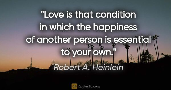 "Robert A. Heinlein quote: ""Love is that condition in which the happiness of another..."""