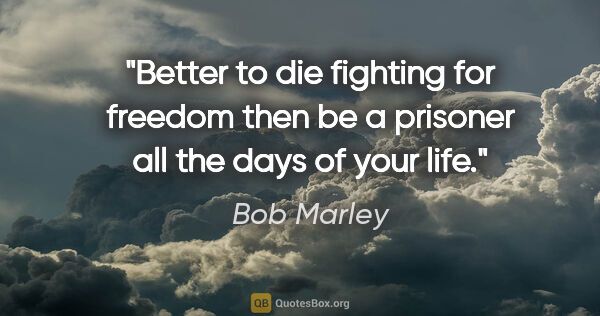 "Bob Marley quote: ""Better to die fighting for freedom then be a prisoner all the..."""