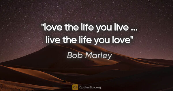 "Bob Marley quote: ""love the life you live ... live the life you love"""