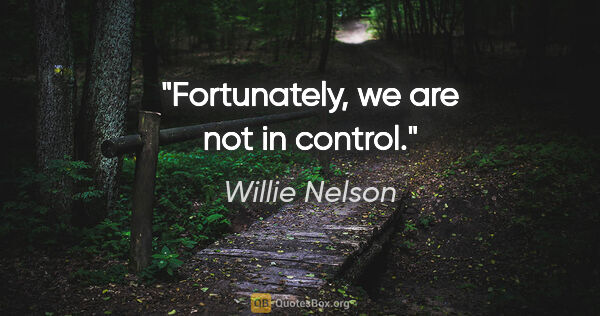 "Willie Nelson quote: ""Fortunately, we are not in control."""