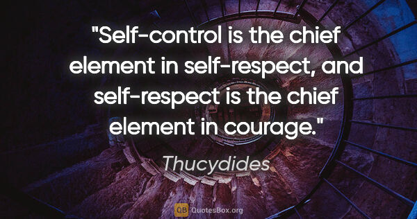 "Thucydides quote: ""Self-control is the chief element in self-respect, and..."""