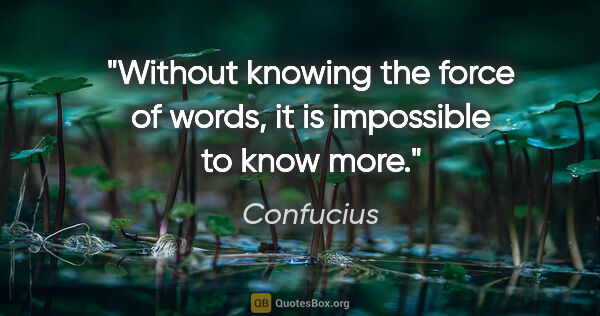 "Confucius quote: ""Without knowing the force of words, it is impossible to know..."""