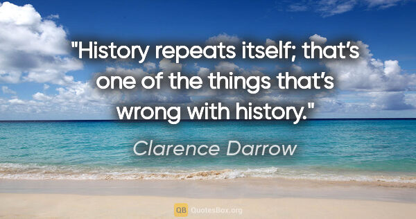 "Clarence Darrow quote: ""History repeats itself; that's one of the things that's wrong..."""