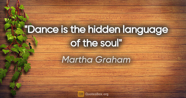 "Martha Graham quote: ""Dance is the hidden language of the soul"""