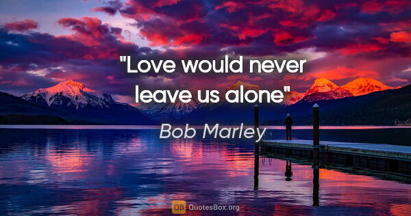"Bob Marley quote: ""Love would never leave us alone"""