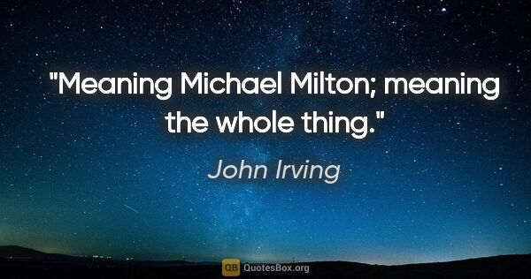 "John Irving quote: ""Meaning Michael Milton; meaning the whole thing."""