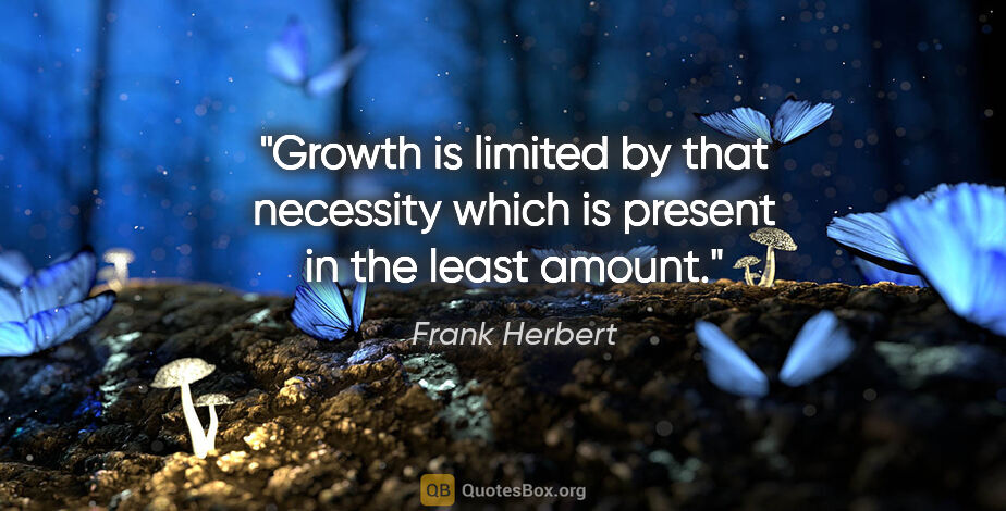 "Frank Herbert quote: ""Growth is limited by that necessity which is present in the..."""
