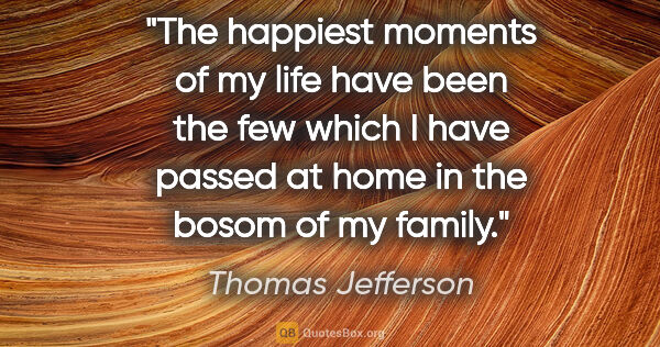"Thomas Jefferson quote: ""The happiest moments of my life have been the few which I have..."""