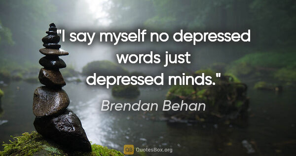 "Brendan Behan quote: ""I say myself no depressed words just depressed minds."""