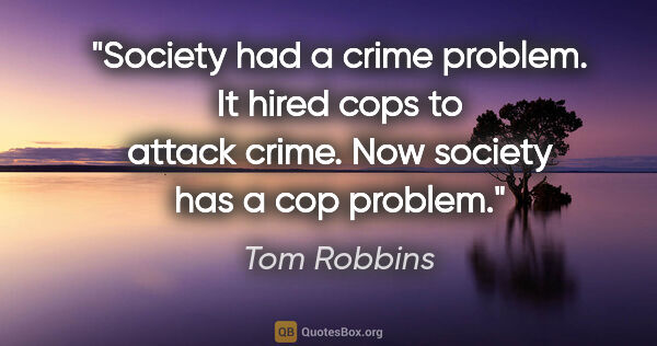 "Tom Robbins quote: ""Society had a crime problem. It hired cops to attack crime...."""