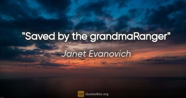 "Janet Evanovich quote: ""Saved by the grandma""Ranger"""