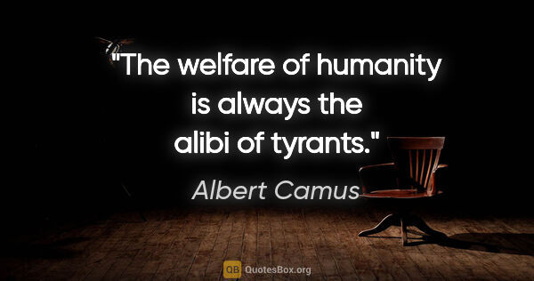 "Albert Camus quote: ""The welfare of humanity is always the alibi of tyrants."""