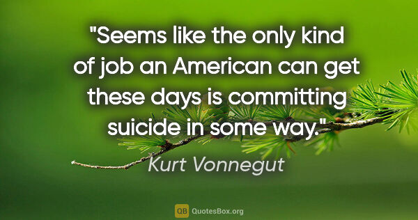 "Kurt Vonnegut quote: ""Seems like the only kind of job an American can get these days..."""