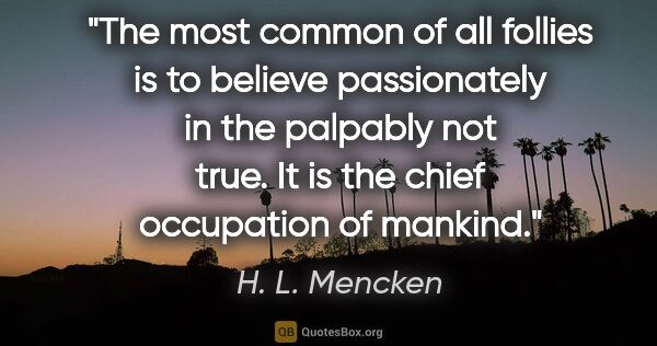 "H. L. Mencken quote: ""The most common of all follies is to believe passionately in..."""