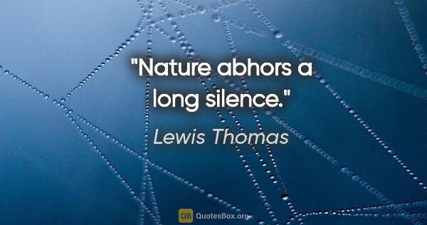 "Lewis Thomas quote: ""Nature abhors a long silence."""