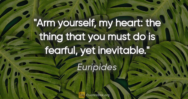 "Euripides quote: ""Arm yourself, my heart: the thing that you must do is fearful,..."""
