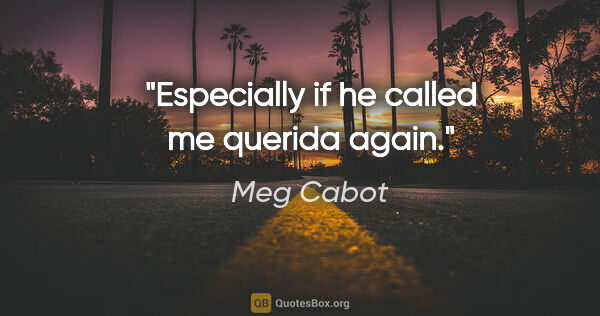 "Meg Cabot quote: ""Especially if he called me querida again."""