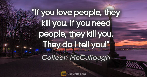 "Colleen McCullough quote: ""If you love people, they kill you. If you need people, they..."""