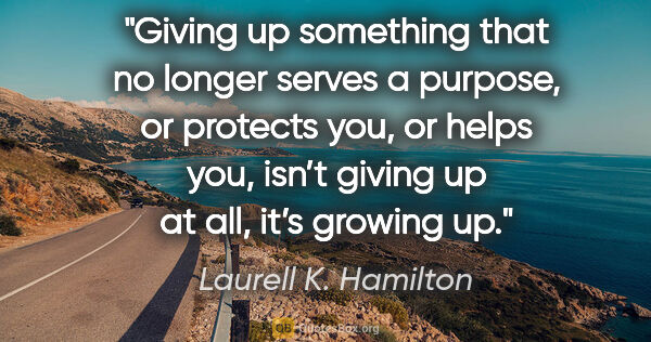"Laurell K. Hamilton quote: ""Giving up something that no longer serves a purpose, or..."""