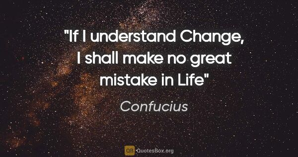 "Confucius quote: ""If I understand Change, I shall make no great mistake in Life"""