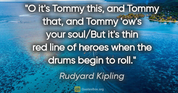 "Rudyard Kipling quote: ""O it's Tommy this, and Tommy that, and Tommy 'ow's your..."""